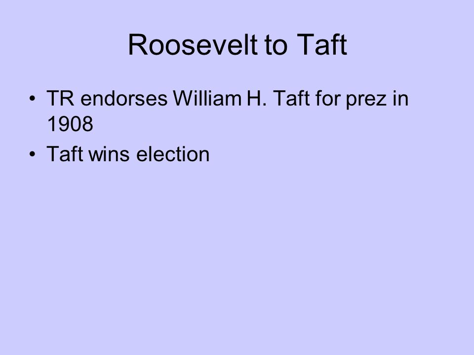 Roosevelt to Taft TR endorses William H. Taft for prez in 1908 Taft wins election