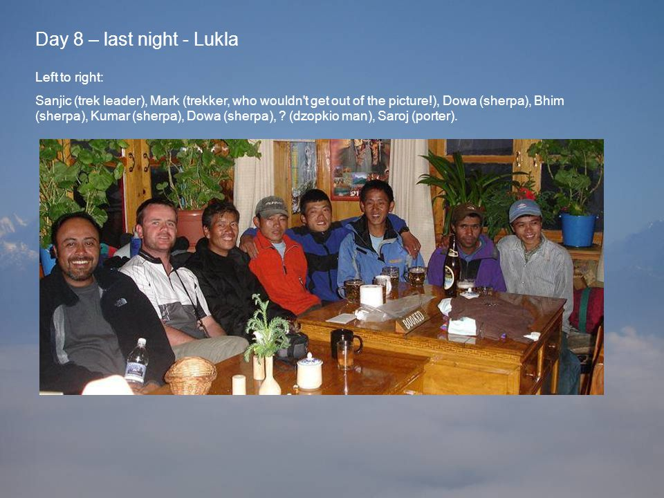 Day 8 – last night - Lukla Left to right: Sanjic (trek leader), Mark (trekker, who wouldn t get out of the picture!), Dowa (sherpa), Bhim (sherpa), Kumar (sherpa), Dowa (sherpa), .