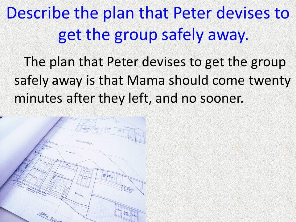 Describe the plan that Peter devises to get the group safely away. The plan that Peter devises to get the group safely away is that Mama should come t