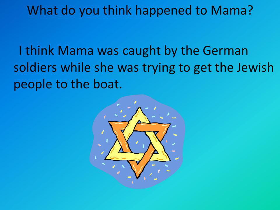 What do you think happened to Mama? I think Mama was caught by the German soldiers while she was trying to get the Jewish people to the boat.