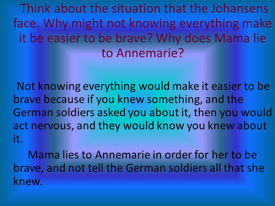 Think about the situation that the Johansens face. Why might not knowing everything make it be easier to be brave? Why does Mama lie to Annemarie? Not