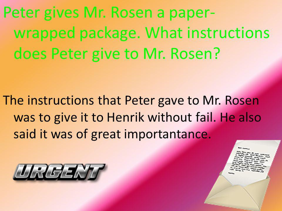 Peter gives Mr. Rosen a paper- wrapped package. What instructions does Peter give to Mr. Rosen? The instructions that Peter gave to Mr. Rosen was to g