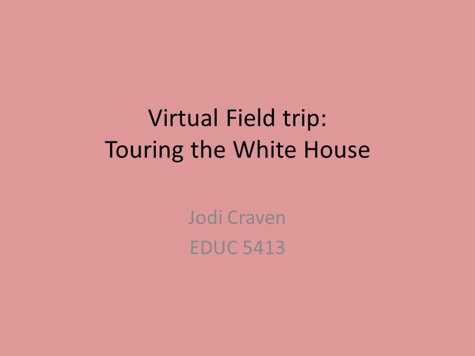 Virtual Field trip: Touring the White House Jodi Craven EDUC 5413