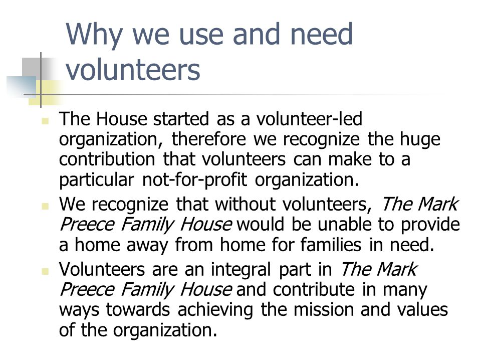 Why we use and need volunteers The House started as a volunteer-led organization, therefore we recognize the huge contribution that volunteers can mak
