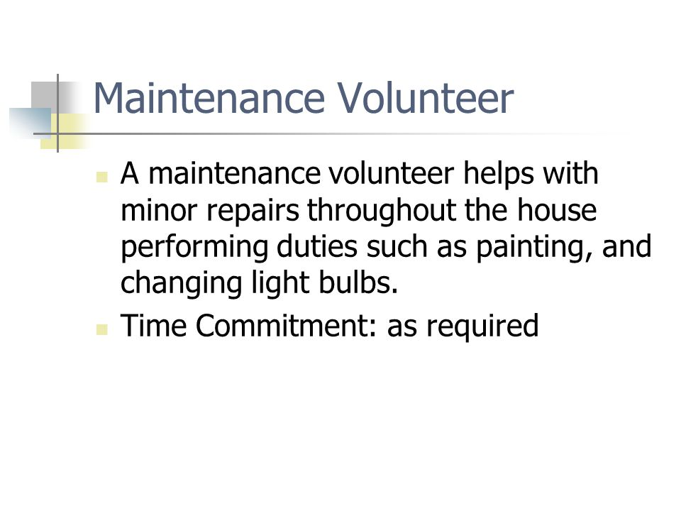 Maintenance Volunteer A maintenance volunteer helps with minor repairs throughout the house performing duties such as painting, and changing light bul