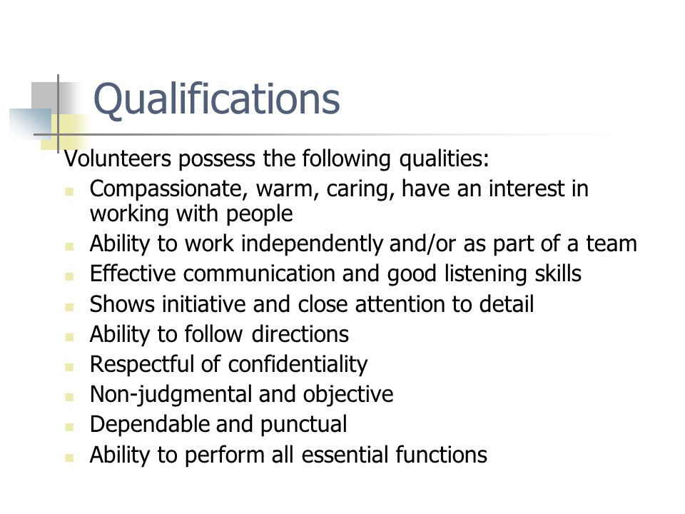 Qualifications Volunteers possess the following qualities: Compassionate, warm, caring, have an interest in working with people Ability to work indepe