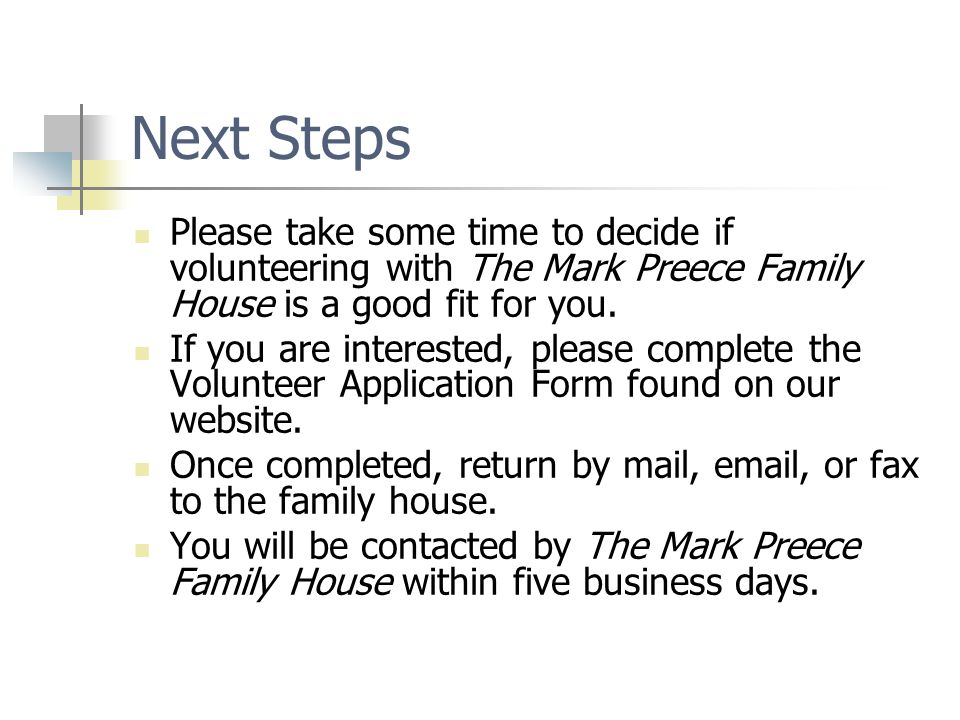 Next Steps Please take some time to decide if volunteering with The Mark Preece Family House is a good fit for you. If you are interested, please comp