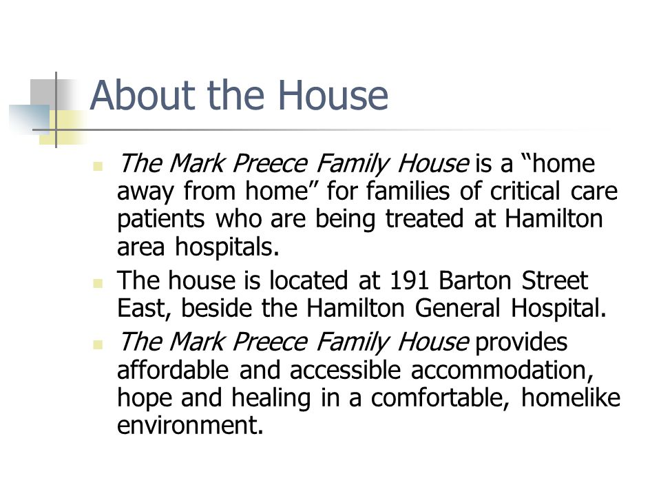 About the House The Mark Preece Family House is a home away from home for families of critical care patients who are being treated at Hamilton area ho