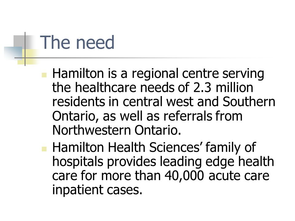 The need Hamilton is a regional centre serving the healthcare needs of 2.3 million residents in central west and Southern Ontario, as well as referral