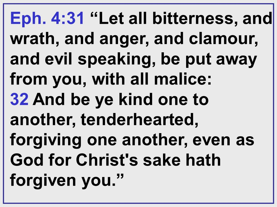 Eph. 4:31 Let all bitterness, and wrath, and anger, and clamour, and evil speaking, be put away from you, with all malice: 32 And be ye kind one to an