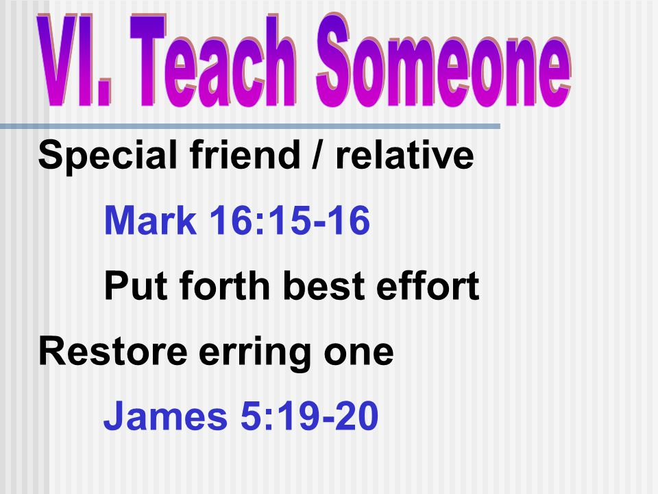 Special friend / relative Mark 16:15-16 Put forth best effort Restore erring one James 5:19-20