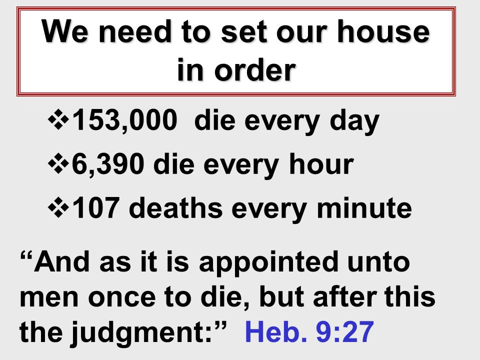 We need to set our house in order 153,000 die every day 6,390 die every hour 107 deaths every minute And as it is appointed unto men once to die, but