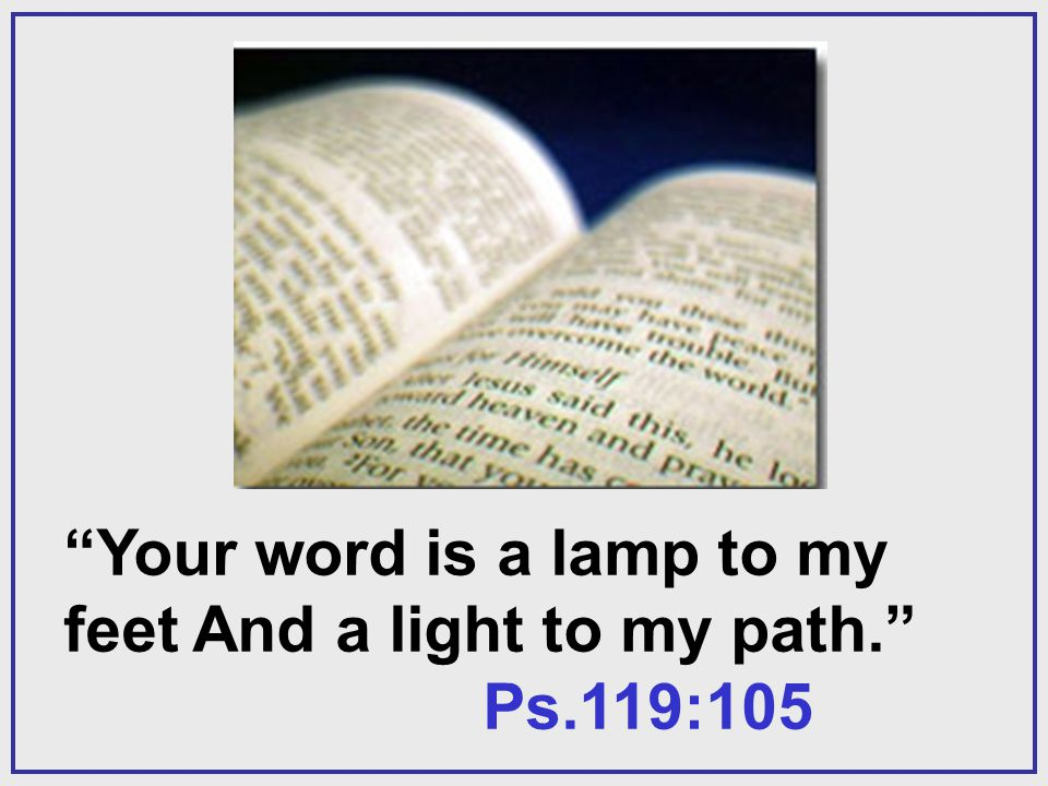Your word is a lamp to my feet And a light to my path. Ps.119:105