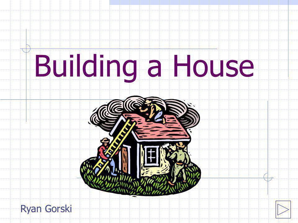 Building a House Ryan Gorski
