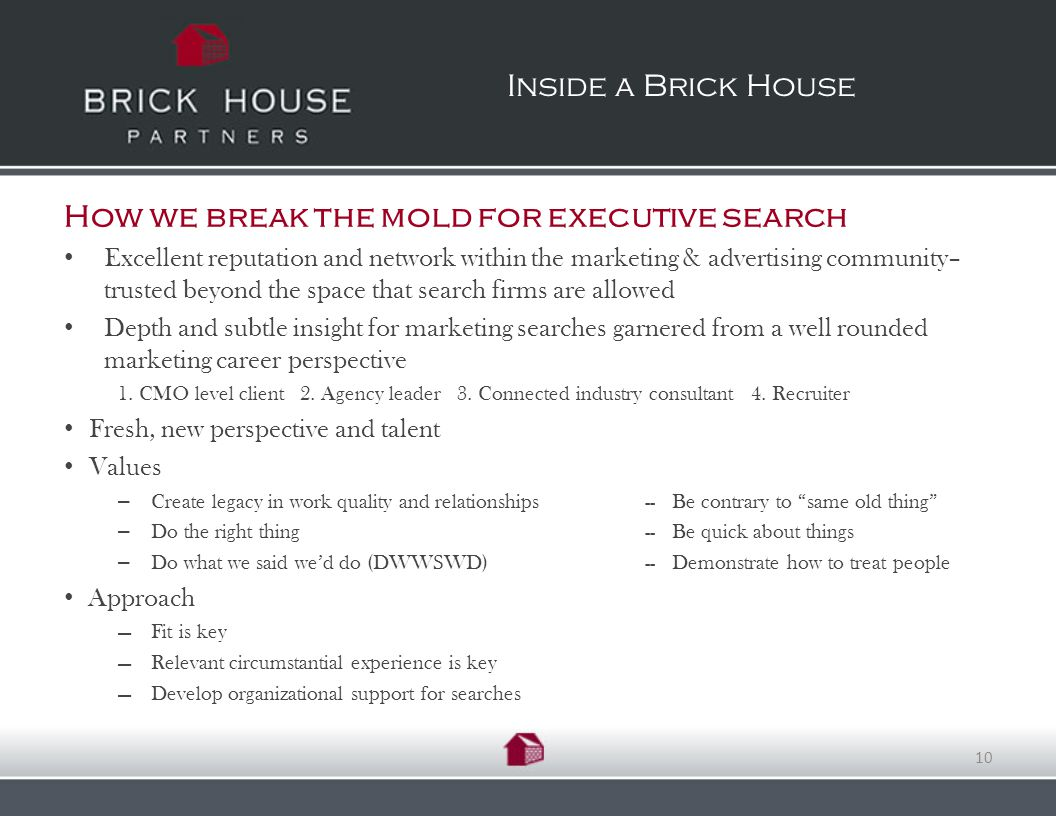 How we break the mold for executive search Excellent reputation and network within the marketing & advertising community– trusted beyond the space that search firms are allowed Depth and subtle insight for marketing searches garnered from a well rounded marketing career perspective 1.