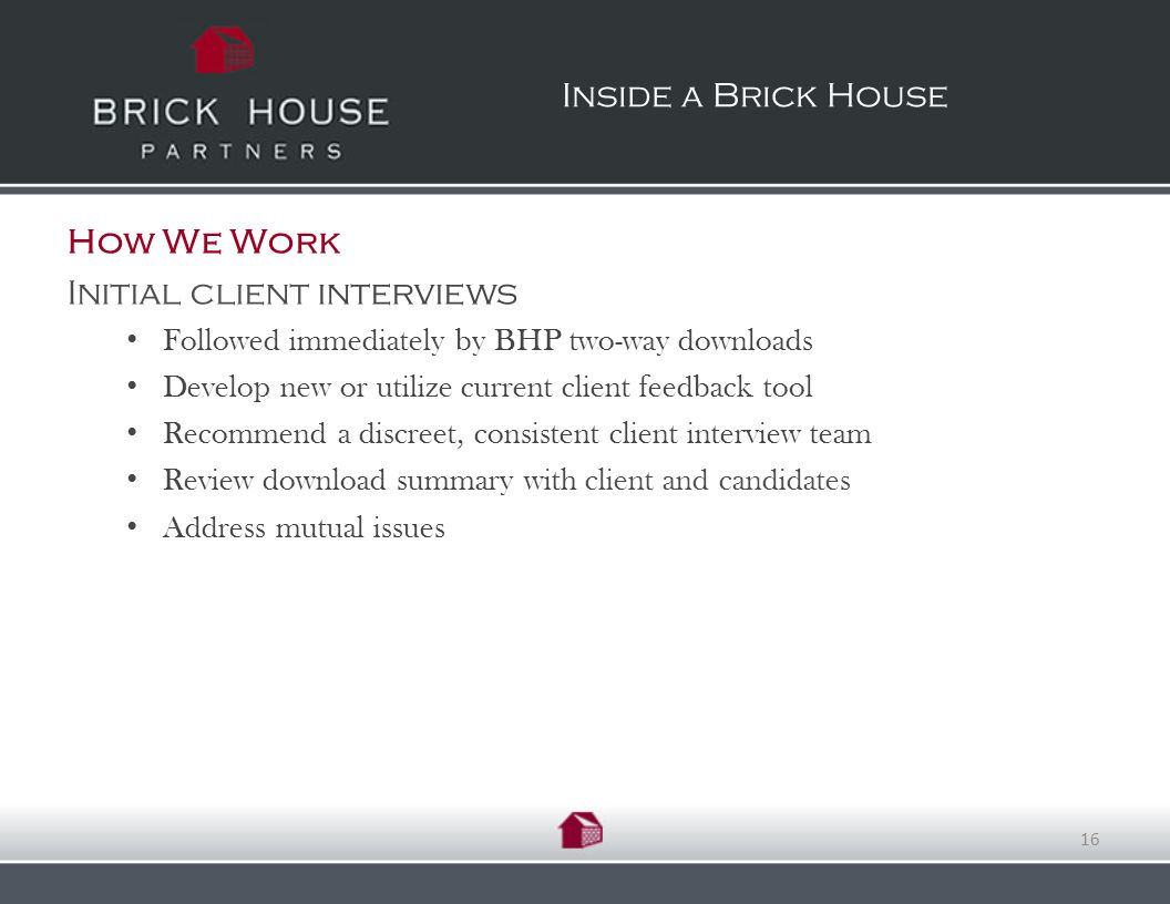 How We Work Initial client interviews Followed immediately by BHP two-way downloads Develop new or utilize current client feedback tool Recommend a discreet, consistent client interview team Review download summary with client and candidates Address mutual issues Inside a Brick House 16