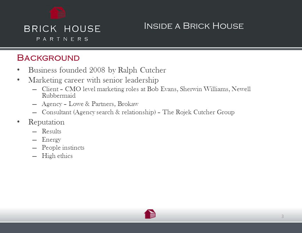 Background Business founded 2008 by Ralph Cutcher Marketing career with senior leadership Client – CMO level marketing roles at Bob Evans, Sherwin Williams, Newell Rubbermaid Agency – Lowe & Partners, Brokaw Consultant (Agency search & relationship) – The Rojek Cutcher Group Reputation Results Energy People instincts High ethics Inside a Brick House 3