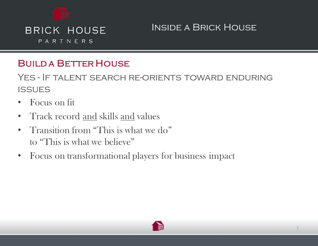 Build a Better House Yes - If talent search re-orients toward enduring issues Focus on fit Track record and skills and values Transition from This is what we do to This is what we believe Focus on transformational players for business impact Inside a Brick House 7