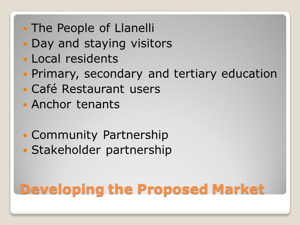 Developing the Proposed Market The People of Llanelli Day and staying visitors Local residents Primary, secondary and tertiary education Café Restaurant users Anchor tenants Community Partnership Stakeholder partnership