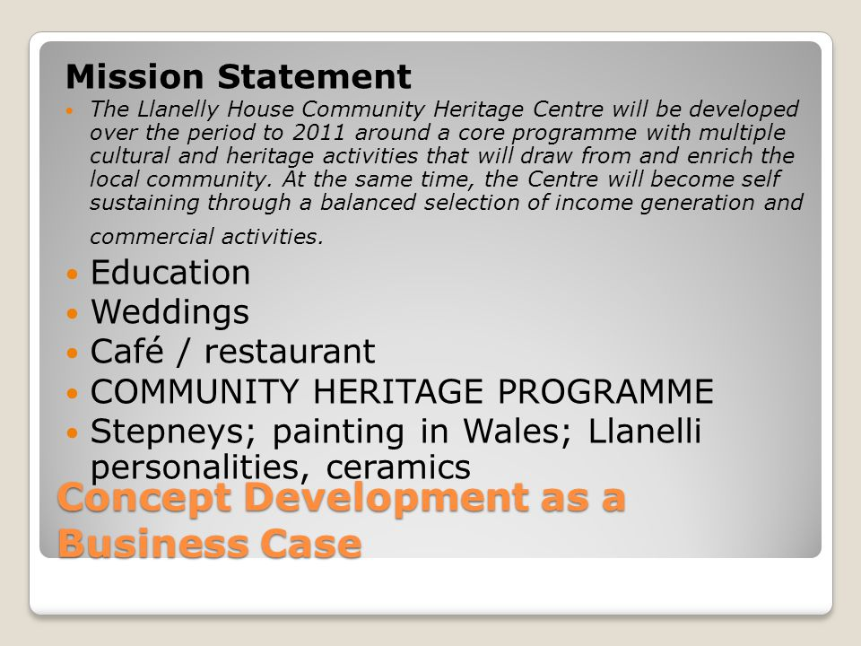 Concept Development as a Business Case Mission Statement The Llanelly House Community Heritage Centre will be developed over the period to 2011 around a core programme with multiple cultural and heritage activities that will draw from and enrich the local community.