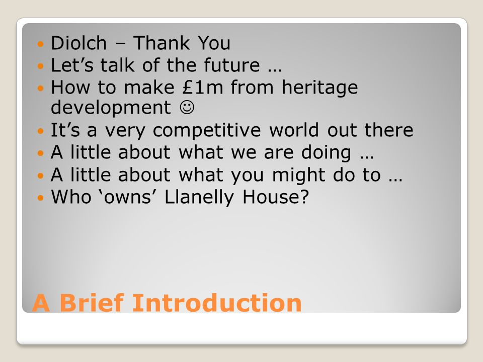 A Brief Introduction Diolch – Thank You Lets talk of the future … How to make £1m from heritage development Its a very competitive world out there A l