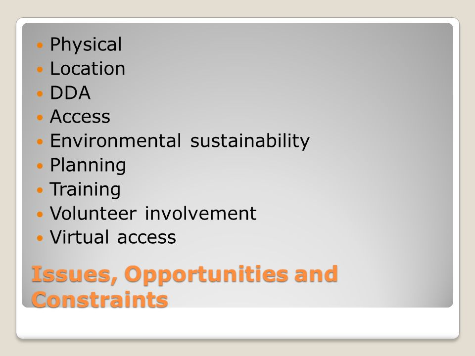 Issues, Opportunities and Constraints Physical Location DDA Access Environmental sustainability Planning Training Volunteer involvement Virtual access