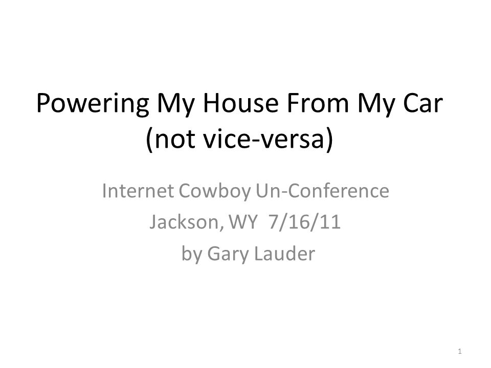 Powering My House From My Car (not vice-versa) Internet Cowboy Un-Conference Jackson, WY 7/16/11 by Gary Lauder 1