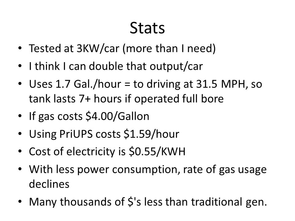 Stats Tested at 3KW/car (more than I need) I think I can double that output/car Uses 1.7 Gal./hour = to driving at 31.5 MPH, so tank lasts 7+ hours if operated full bore If gas costs $4.00/Gallon Using PriUPS costs $1.59/hour Cost of electricity is $0.55/KWH With less power consumption, rate of gas usage declines Many thousands of $ s less than traditional gen.