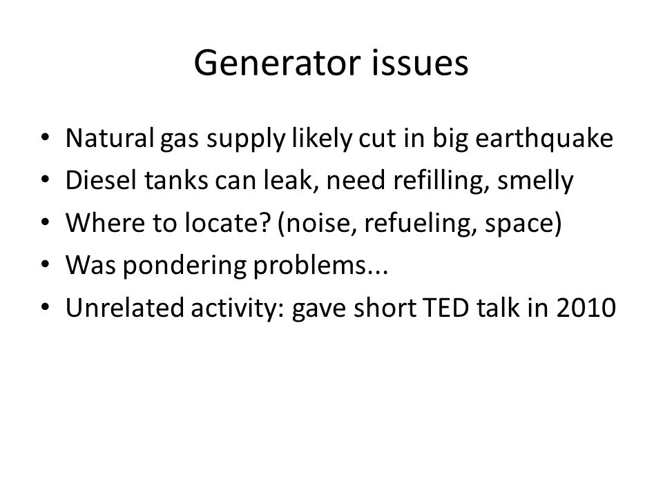 Generator issues Natural gas supply likely cut in big earthquake Diesel tanks can leak, need refilling, smelly Where to locate.