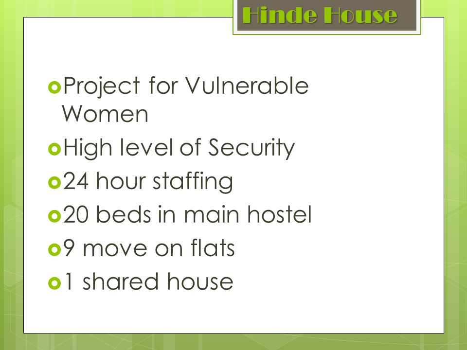 Hinde House Project for Vulnerable Women High level of Security 24 hour staffing 20 beds in main hostel 9 move on flats 1 shared house