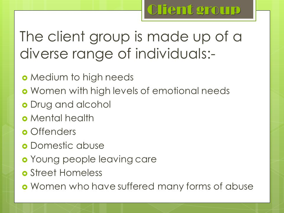 Client group The client group is made up of a diverse range of individuals:- Medium to high needs Women with high levels of emotional needs Drug and alcohol Mental health Offenders Domestic abuse Young people leaving care Street Homeless Women who have suffered many forms of abuse