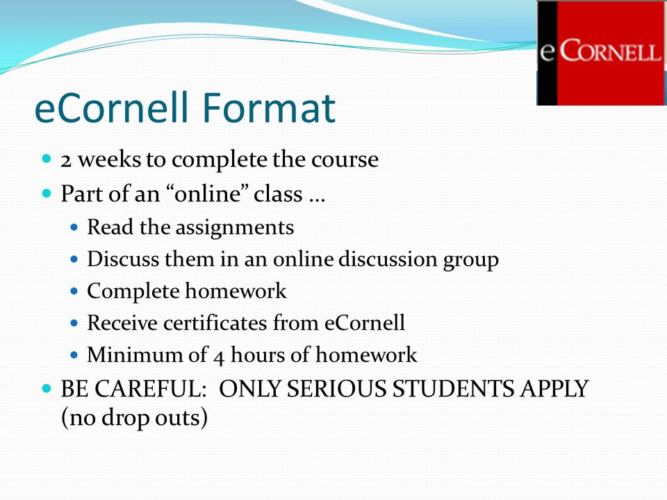 eCornell Format 2 weeks to complete the course Part of an online class … Read the assignments Discuss them in an online discussion group Complete homework Receive certificates from eCornell Minimum of 4 hours of homework BE CAREFUL: ONLY SERIOUS STUDENTS APPLY (no drop outs)