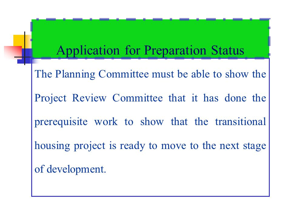 Application for Preparation Status The Planning Committee must be able to show the Project Review Committee that it has done the prerequisite work to show that the transitional housing project is ready to move to the next stage of development.