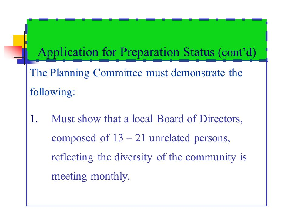 Application for Preparation Status (contd) The Planning Committee must demonstrate the following: 1.Must show that a local Board of Directors, composed of 13 – 21 unrelated persons, reflecting the diversity of the community is meeting monthly.