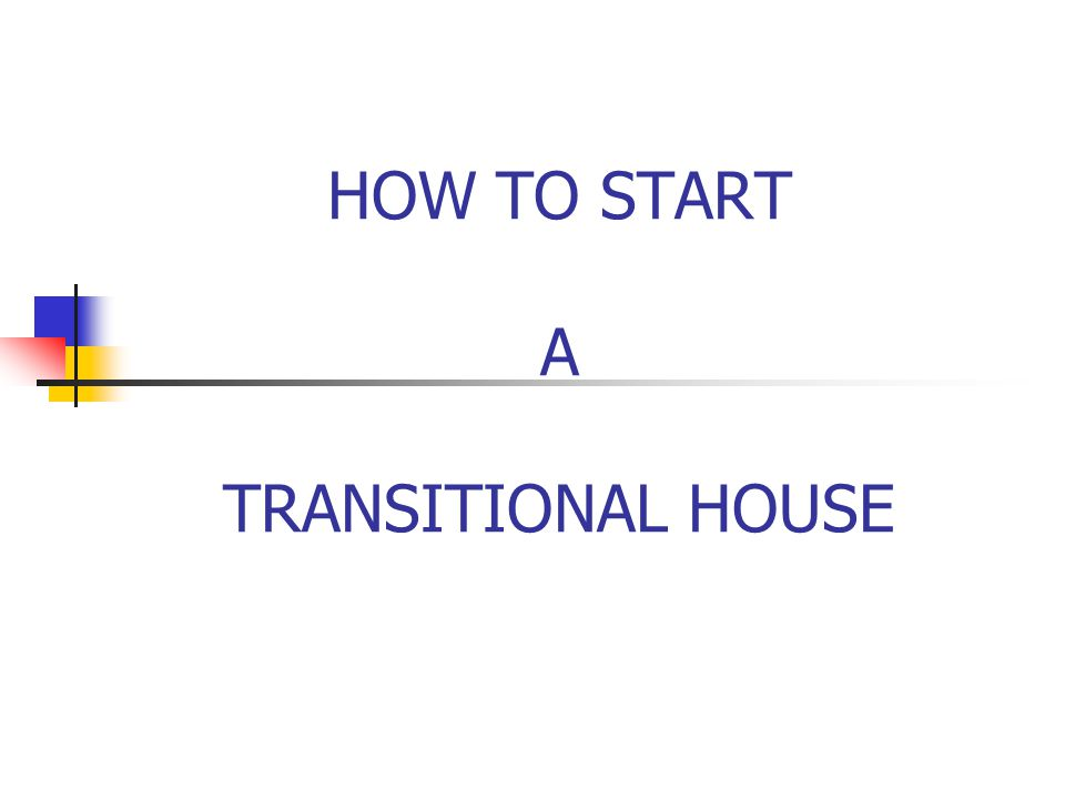 PURPOSE The purpose of this seminar is to give an overview and general guidelines to you in starting a transitional house in your community.