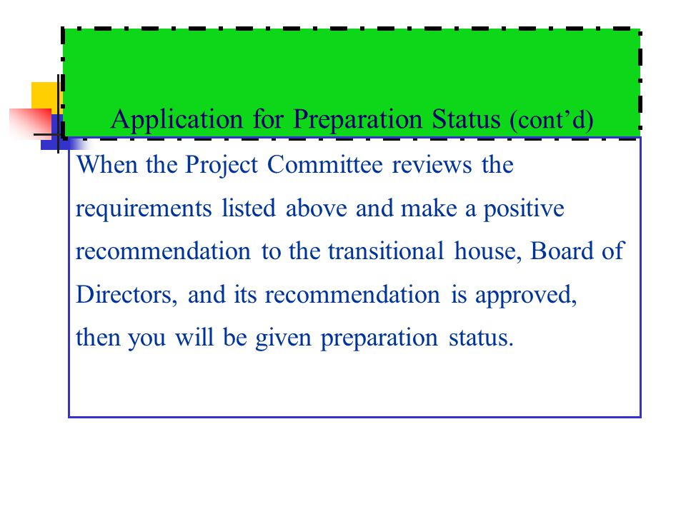 Application for Preparation Status (contd) When the Project Committee reviews the requirements listed above and make a positive recommendation to the transitional house, Board of Directors, and its recommendation is approved, then you will be given preparation status.