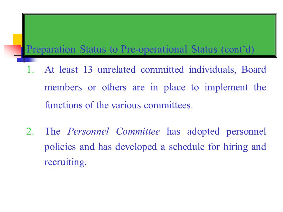 Preparation Status to Pre-operational Status (contd) 1.At least 13 unrelated committed individuals, Board members or others are in place to implement the functions of the various committees.