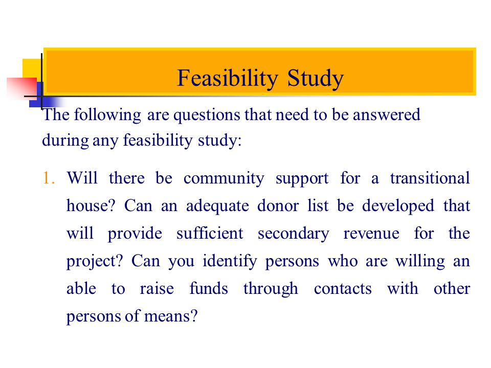 Feasibility Study The following are questions that need to be answered during any feasibility study: 1.
