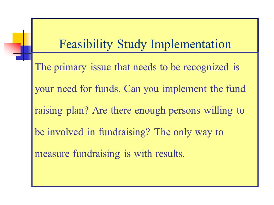 Feasibility Study Implementation The primary issue that needs to be recognized is your need for funds.