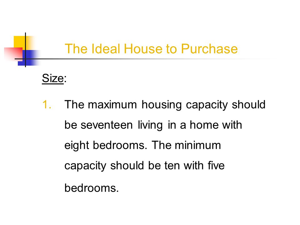 The Ideal House to Purchase Size: 1.The maximum housing capacity should be seventeen living in a home with eight bedrooms.