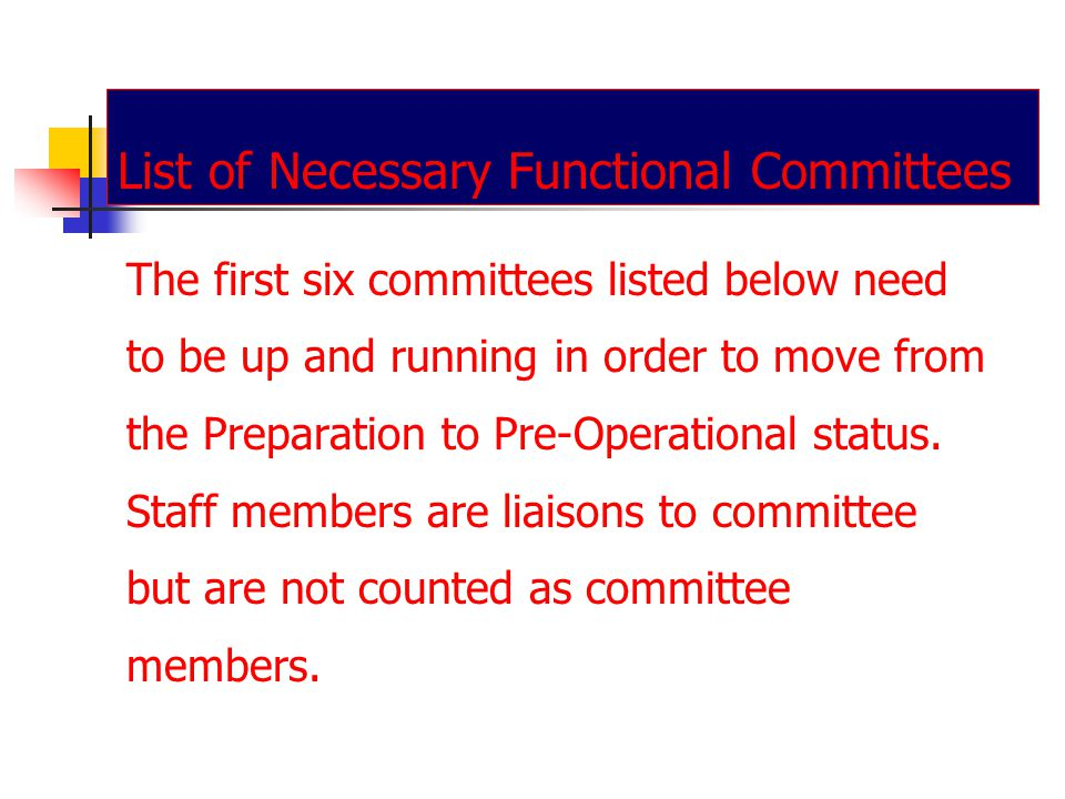 List of Necessary Functional Committees The first six committees listed below need to be up and running in order to move from the Preparation to Pre-Operational status.