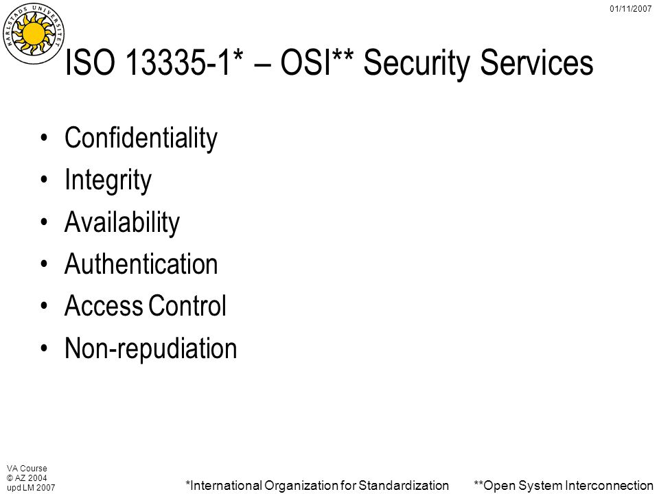 VA Course © AZ 2004 upd LM 2007 01/11/2007 ISO 13335-1* – OSI** Security Services Confidentiality Integrity Availability Authentication Access Control Non-repudiation *International Organization for Standardization**Open System Interconnection