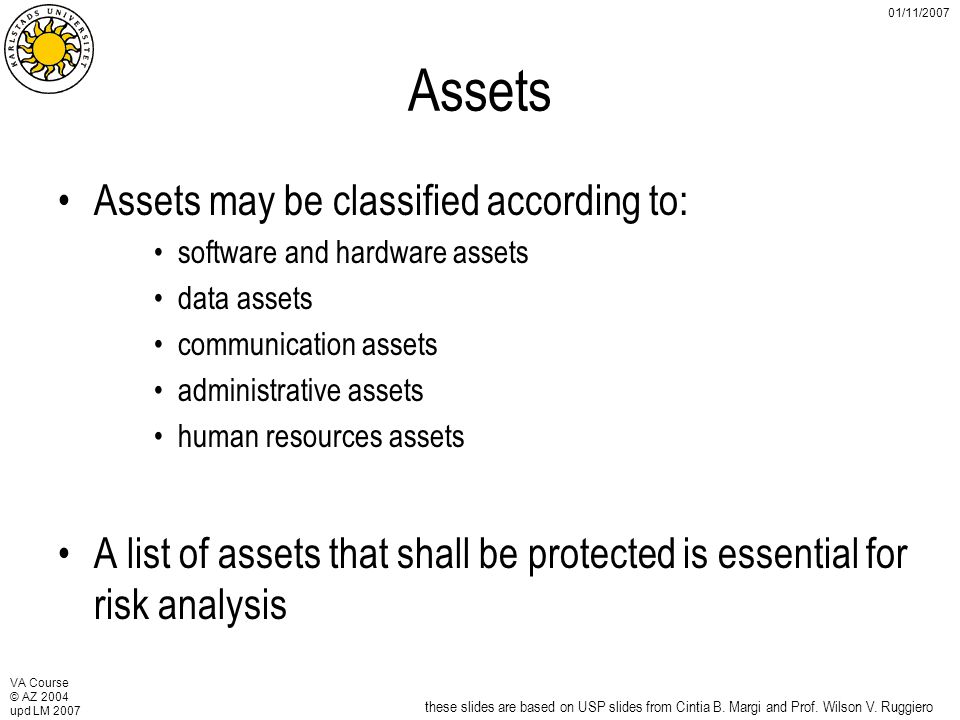 VA Course © AZ 2004 upd LM 2007 01/11/2007 Assets Assets may be classified according to: software and hardware assets data assets communication assets administrative assets human resources assets A list of assets that shall be protected is essential for risk analysis these slides are based on USP slides from Cintia B.