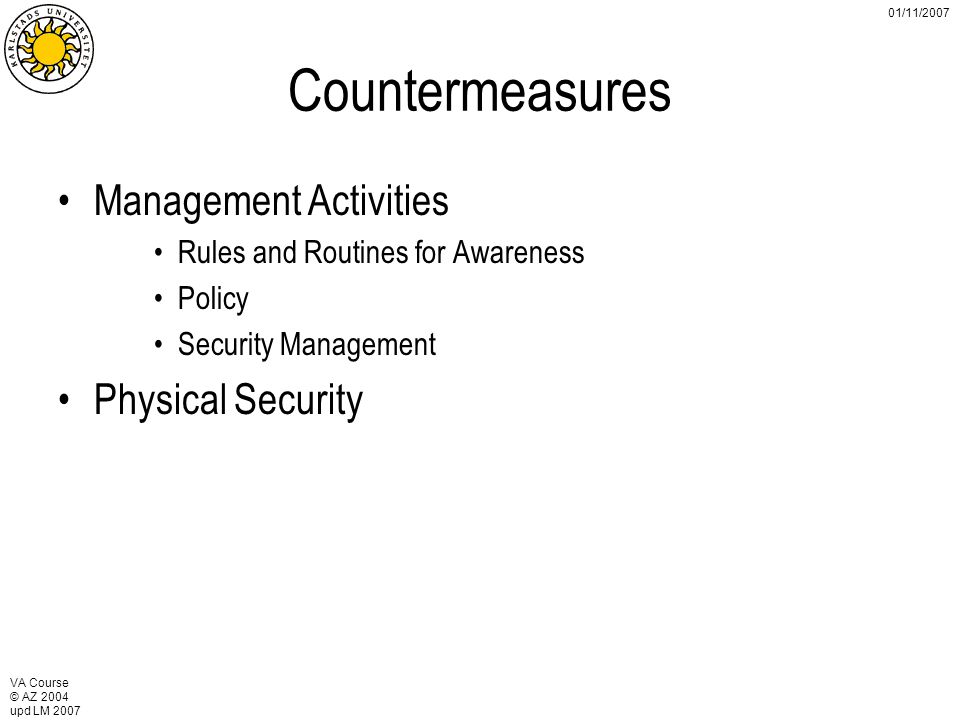 VA Course © AZ 2004 upd LM 2007 01/11/2007 Countermeasures Management Activities Rules and Routines for Awareness Policy Security Management Physical Security