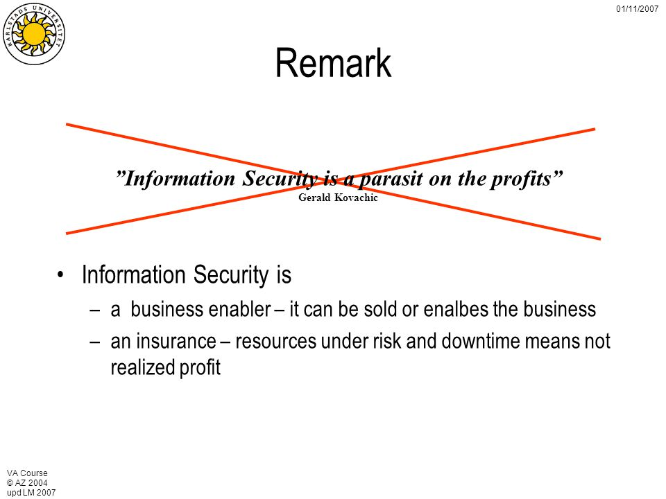 VA Course © AZ 2004 upd LM 2007 01/11/2007 Remark Information Security is a parasit on the profits Gerald Kovachic Information Security is –a business enabler – it can be sold or enalbes the business –an insurance – resources under risk and downtime means not realized profit