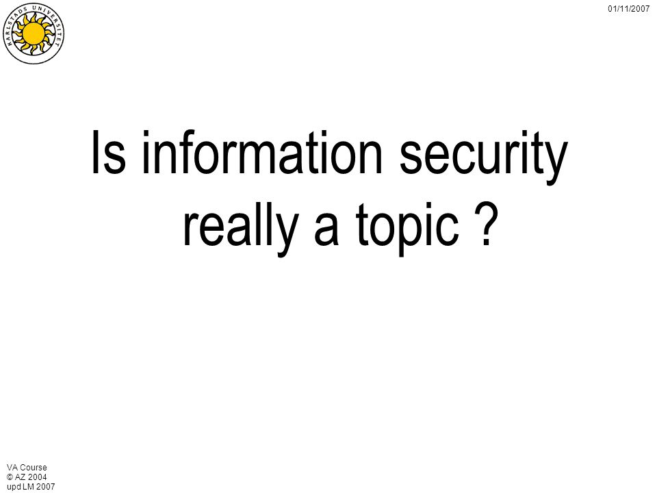 VA Course © AZ 2004 upd LM 2007 01/11/2007 Is information security really a topic