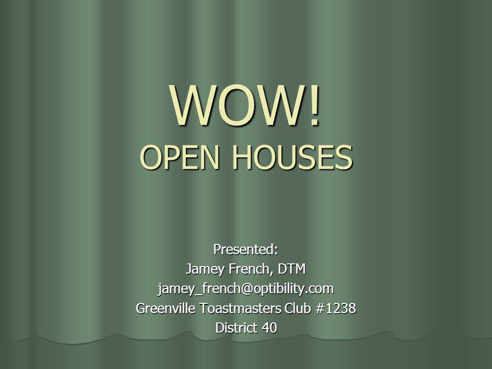 WOW! OPEN HOUSES Presented: Jamey French, DTM jamey_french@optibility.com Greenville Toastmasters Club #1238 District 40