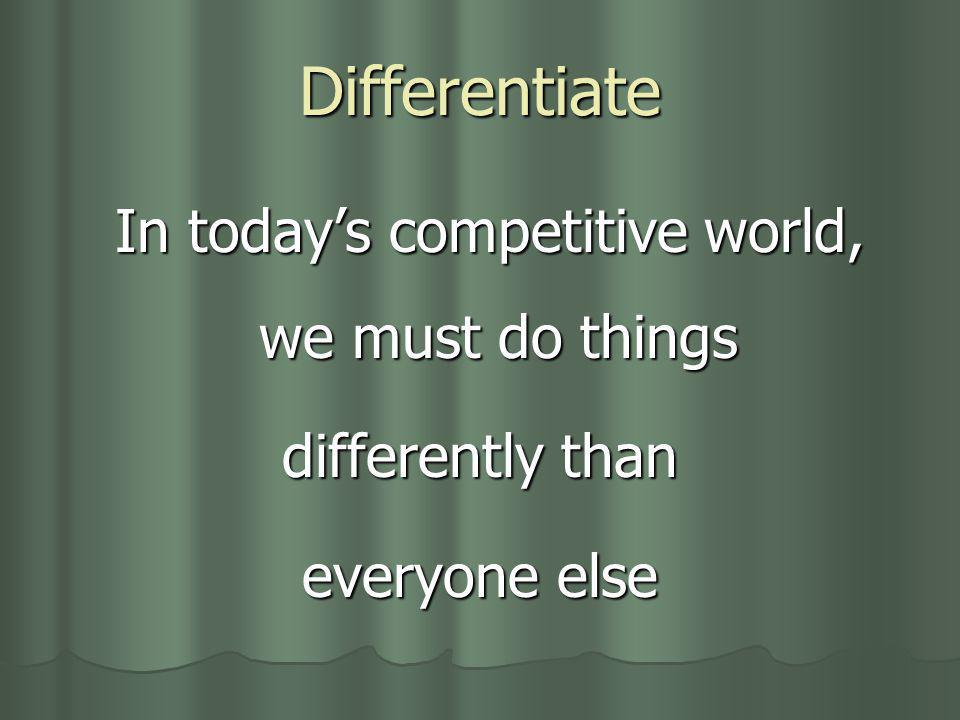 Differentiate In todays competitive world, we must do things In todays competitive world, we must do things differently than everyone else