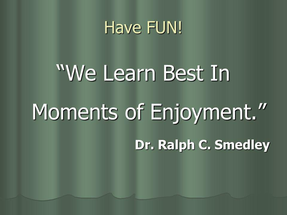 Have FUN! We Learn Best In Moments of Enjoyment. Dr. Ralph C. Smedley