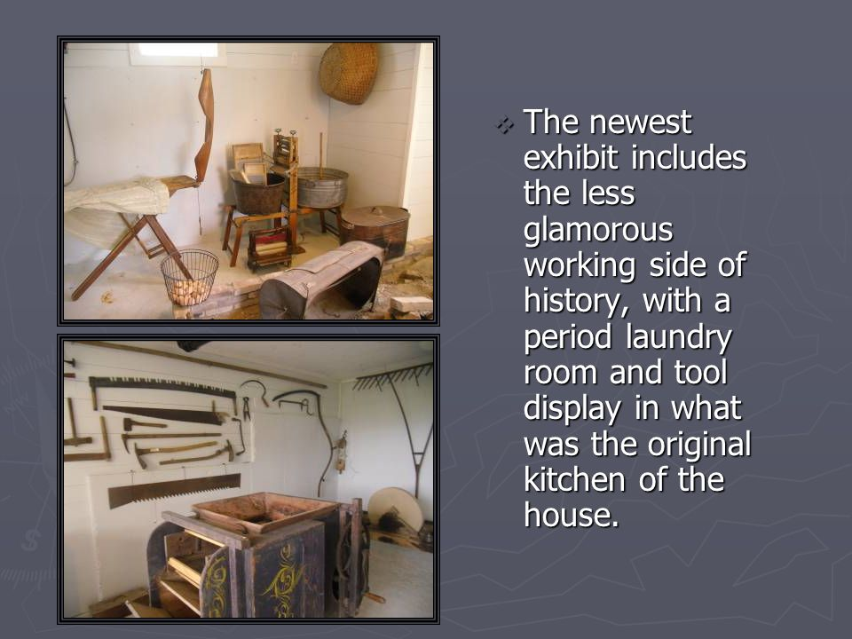 The newest exhibit includes the less glamorous working side of history, with a period laundry room and tool display in what was the original kitchen of the house.